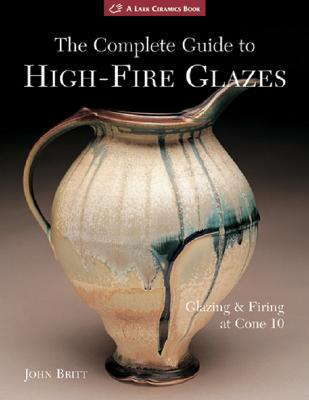The Complete Guide to High-Fire Glazes By Britt, John
